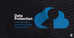 Data Protection: come custodire la vera ricchezza delle organizzazioni?